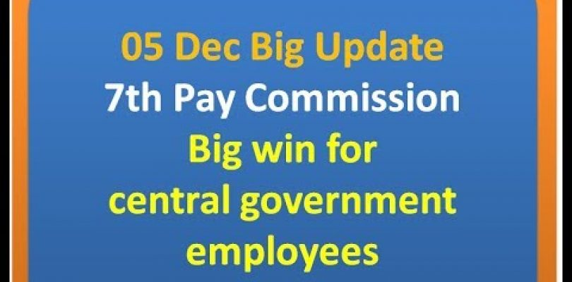 05 Dec Big Update 7th Pay Commission  Big win for central government employees
