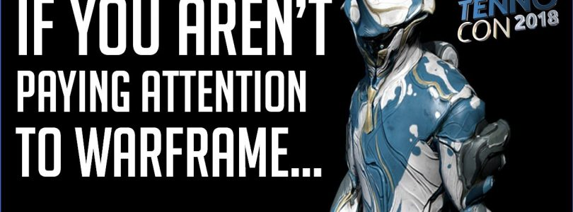 …Then You Aren't Paying Attention To Gaming (Warframe TennoCon18 In Review)